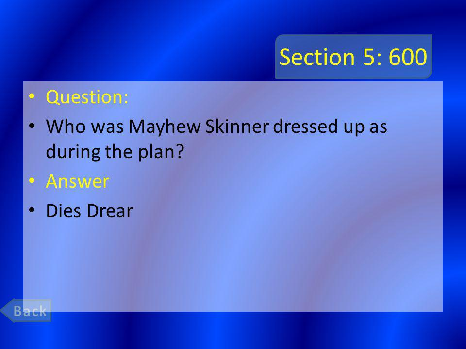 Section 5: 600 Question: Who was Mayhew Skinner dressed up as during the plan? Answer Dies Drear