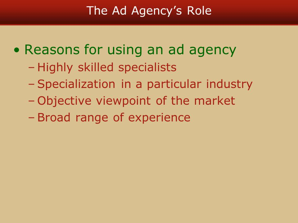 The Ad Agencys Role Reasons for using an ad agency –Highly skilled specialists –Specialization in a particular industry –Objective viewpoint of the ma
