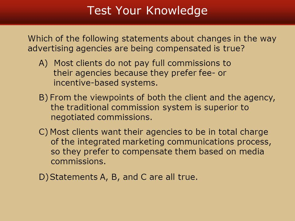 Test Your Knowledge Which of the following statements about changes in the way advertising agencies are being compensated is true? A) Most clients do