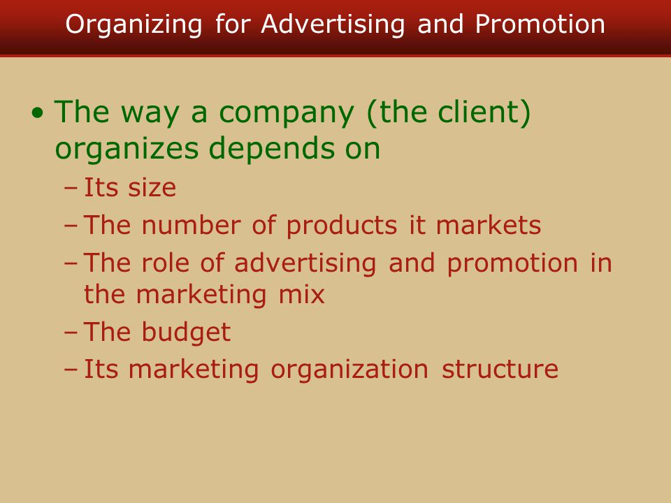 Organizing for Advertising and Promotion The way a company (the client) organizes depends on –Its size –The number of products it markets –The role of advertising and promotion in the marketing mix –The budget –Its marketing organization structure