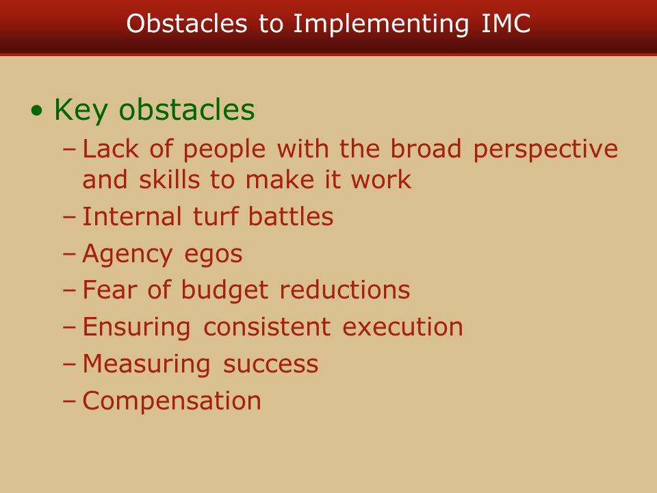 Obstacles to Implementing IMC Key obstacles –Lack of people with the broad perspective and skills to make it work –Internal turf battles –Agency egos
