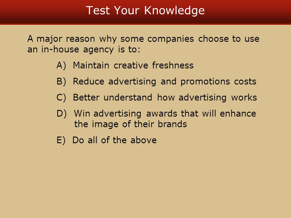 Test Your Knowledge A major reason why some companies choose to use an in-house agency is to: A) Maintain creative freshness B) Reduce advertising and