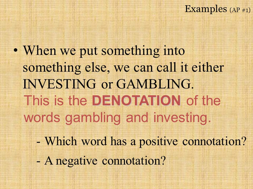 Examples (AP #1) When we put something into something else, we can call it either INVESTING or GAMBLING. DENOTATION This is the DENOTATION of the word