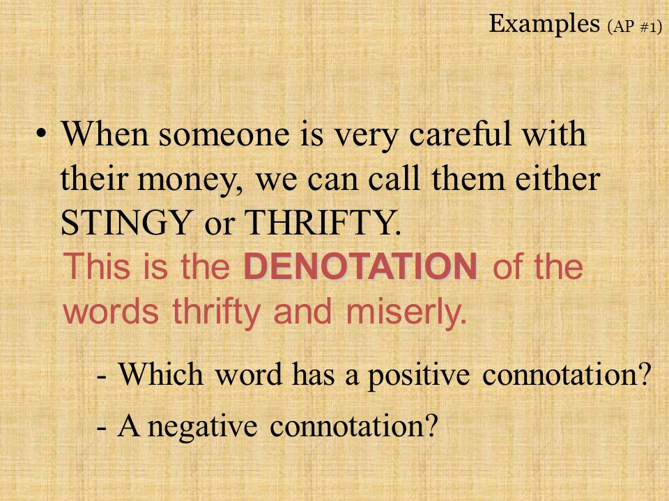 Examples (AP #1) When someone is very careful with their money, we can call them either STINGY or THRIFTY. DENOTATION This is the DENOTATION of the wo
