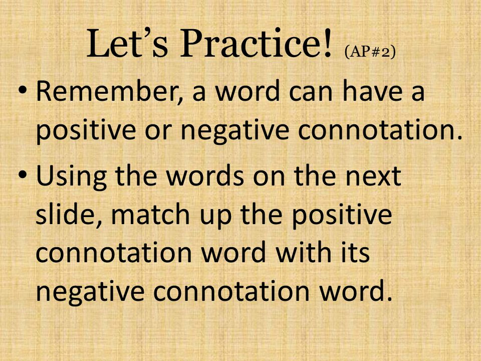 Lets Practice! (AP#2) Remember, a word can have a positive or negative connotation. Using the words on the next slide, match up the positive connotati
