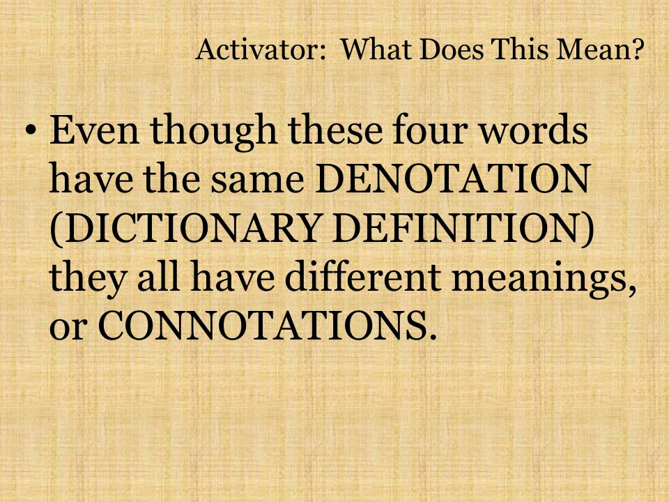 Activator: What Does This Mean? Even though these four words have the same DENOTATION (DICTIONARY DEFINITION) they all have different meanings, or CON