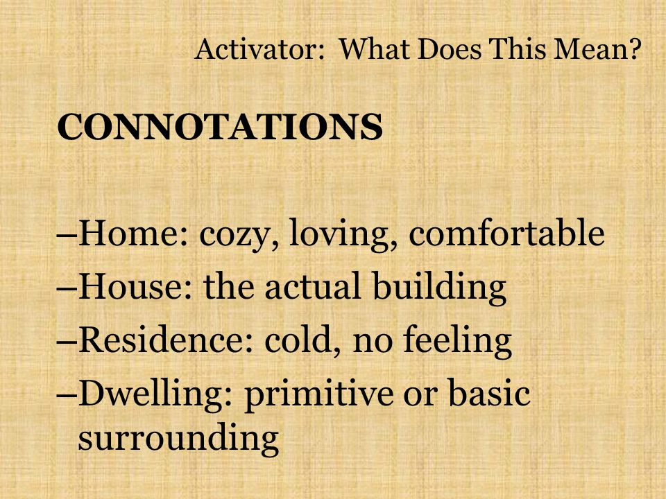 Activator: What Does This Mean? CONNOTATIONS – Home: cozy, loving, comfortable – House: the actual building – Residence: cold, no feeling – Dwelling: