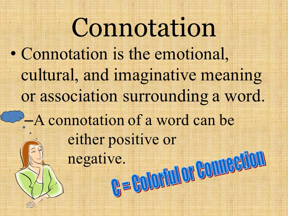 Connotation Connotation is the emotional, cultural, and imaginative meaning or association surrounding a word. – A connotation of a word can be either