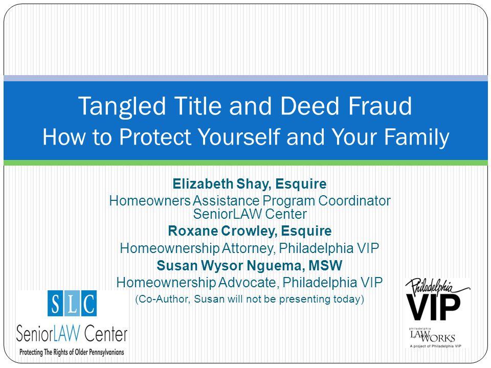 Elizabeth Shay, Esquire Homeowners Assistance Program Coordinator SeniorLAW Center Roxane Crowley, Esquire Homeownership Attorney, Philadelphia VIP Su