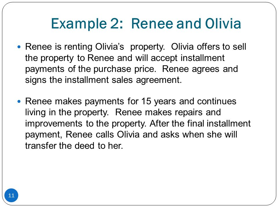 Example 2: Renee and Olivia Renee is renting Olivias property. Olivia offers to sell the property to Renee and will accept installment payments of the