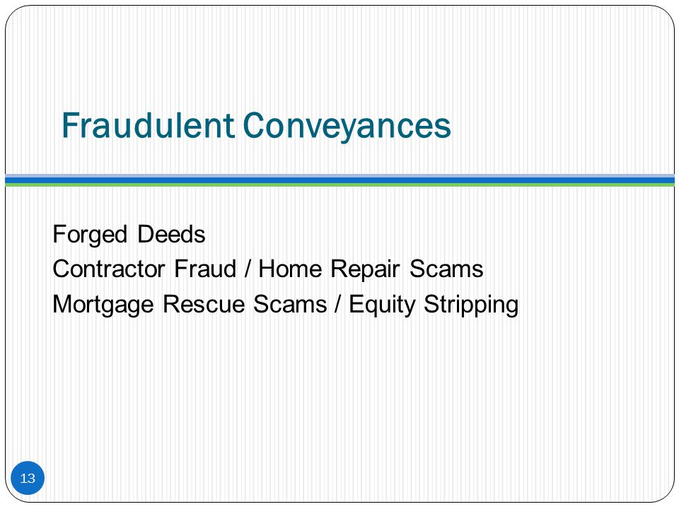 Fraudulent Conveyances Forged Deeds Contractor Fraud / Home Repair Scams Mortgage Rescue Scams / Equity Stripping 13