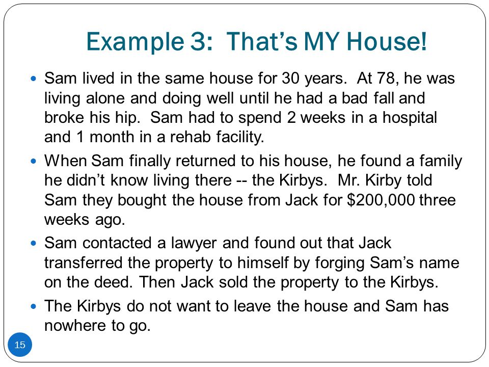Example 3: Thats MY House! Sam lived in the same house for 30 years. At 78, he was living alone and doing well until he had a bad fall and broke his h