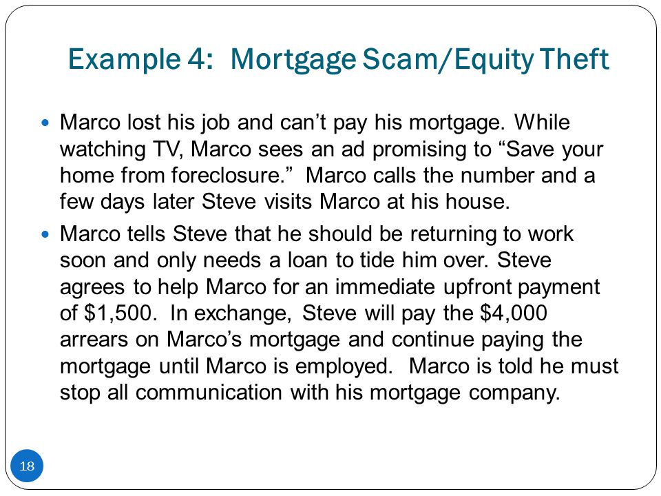 Example 4: Mortgage Scam/Equity Theft Marco lost his job and cant pay his mortgage. While watching TV, Marco sees an ad promising to Save your home fr