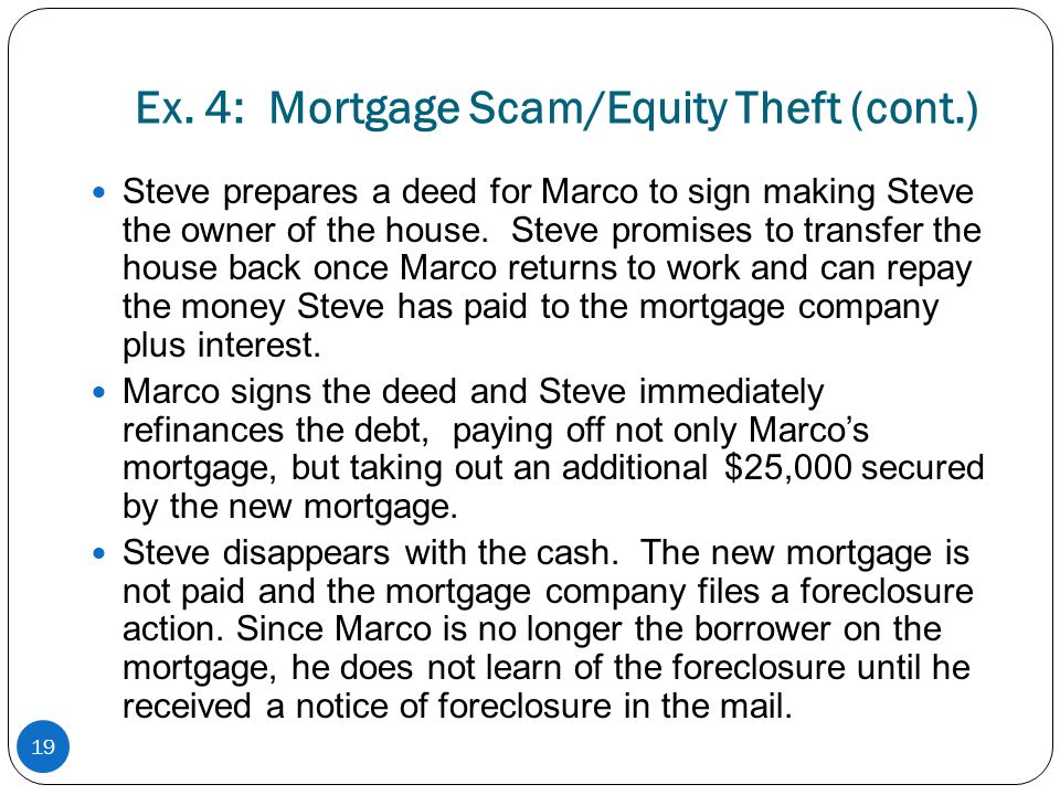 Ex. 4: Mortgage Scam/Equity Theft (cont.) Steve prepares a deed for Marco to sign making Steve the owner of the house. Steve promises to transfer the