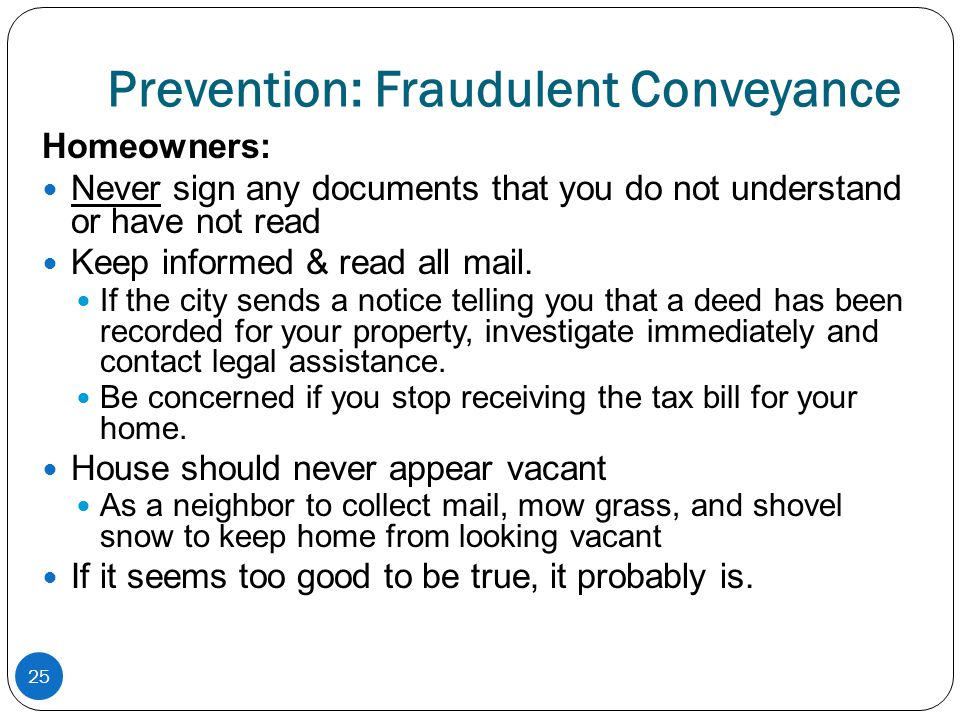 Prevention: Fraudulent Conveyance Homeowners: Never sign any documents that you do not understand or have not read Keep informed & read all mail. If t
