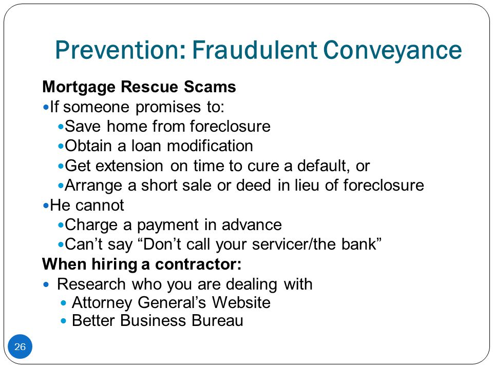 Prevention: Fraudulent Conveyance Mortgage Rescue Scams If someone promises to: Save home from foreclosure Obtain a loan modification Get extension on