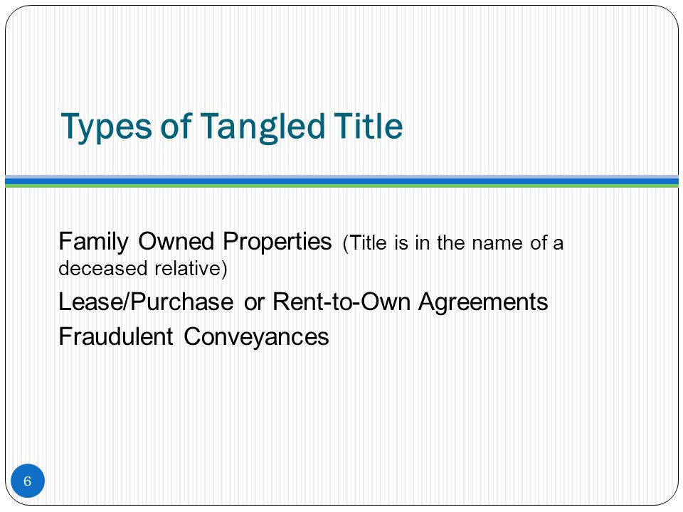 Types of Tangled Title Family Owned Properties (Title is in the name of a deceased relative) Lease/Purchase or Rent-to-Own Agreements Fraudulent Conve