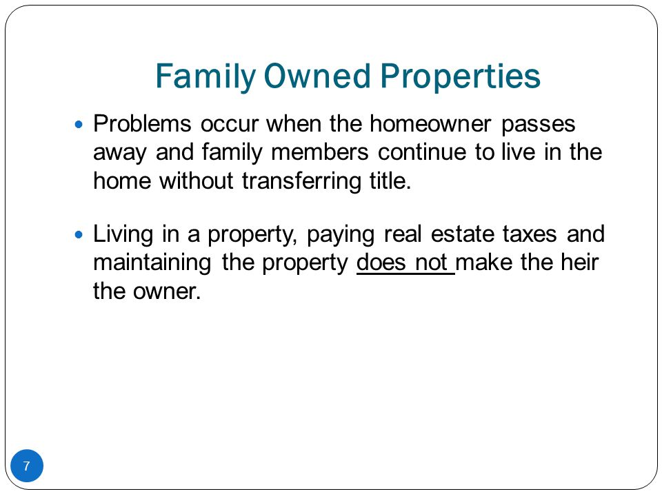Family Owned Properties Problems occur when the homeowner passes away and family members continue to live in the home without transferring title. Livi