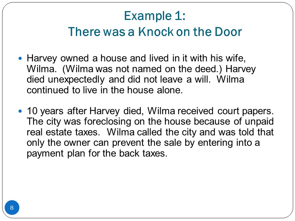 Example 1: There was a Knock on the Door Harvey owned a house and lived in it with his wife, Wilma. (Wilma was not named on the deed.) Harvey died une