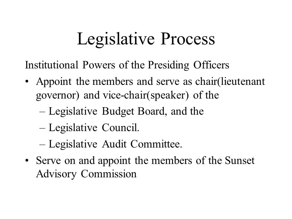 Legislative Process Institutional Powers of the Presiding Officers Appoint the members and serve as chair(lieutenant governor) and vice-chair(speaker) of the –Legislative Budget Board, and the –Legislative Council.