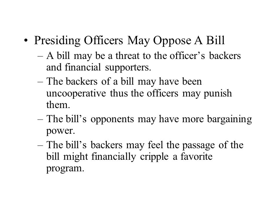 Presiding Officers May Oppose A Bill –A bill may be a threat to the officers backers and financial supporters. –The backers of a bill may have been un