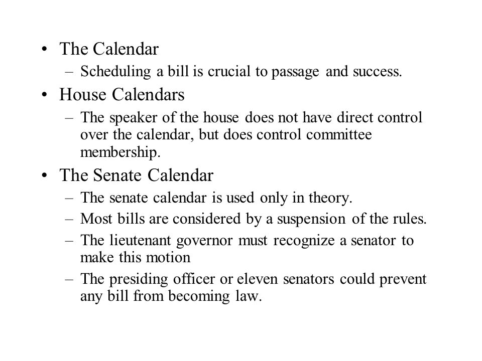 The Calendar –Scheduling a bill is crucial to passage and success. House Calendars –The speaker of the house does not have direct control over the cal