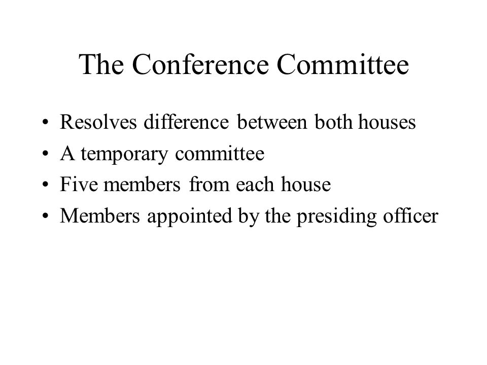 The Conference Committee Resolves difference between both houses A temporary committee Five members from each house Members appointed by the presiding