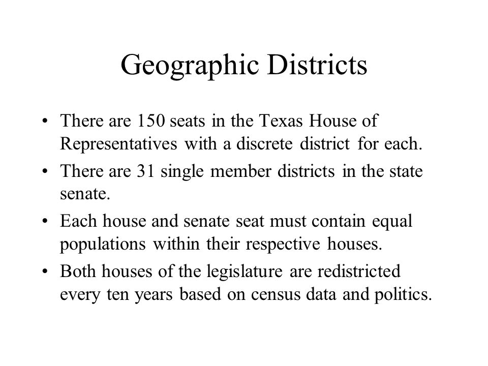 Geographic Districts There are 150 seats in the Texas House of Representatives with a discrete district for each. There are 31 single member districts