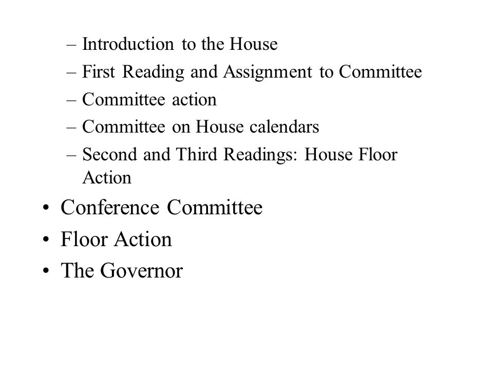 –Introduction to the House –First Reading and Assignment to Committee –Committee action –Committee on House calendars –Second and Third Readings: House Floor Action Conference Committee Floor Action The Governor