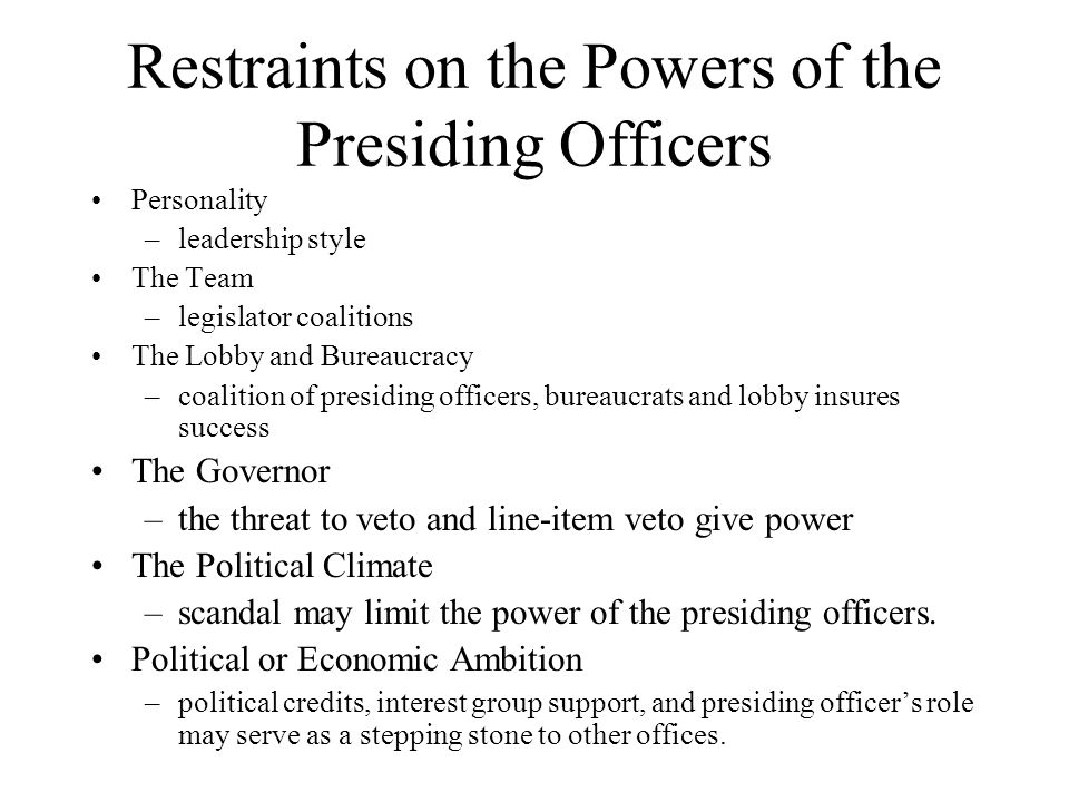 Restraints on the Powers of the Presiding Officers Personality –leadership style The Team –legislator coalitions The Lobby and Bureaucracy –coalition of presiding officers, bureaucrats and lobby insures success The Governor –the threat to veto and line-item veto give power The Political Climate –scandal may limit the power of the presiding officers.