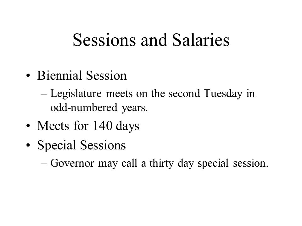 Sessions and Salaries Biennial Session –Legislature meets on the second Tuesday in odd-numbered years.