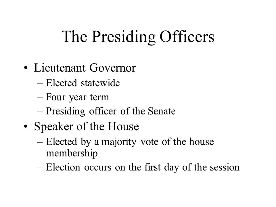 The Presiding Officers Lieutenant Governor –Elected statewide –Four year term –Presiding officer of the Senate Speaker of the House –Elected by a majority vote of the house membership –Election occurs on the first day of the session