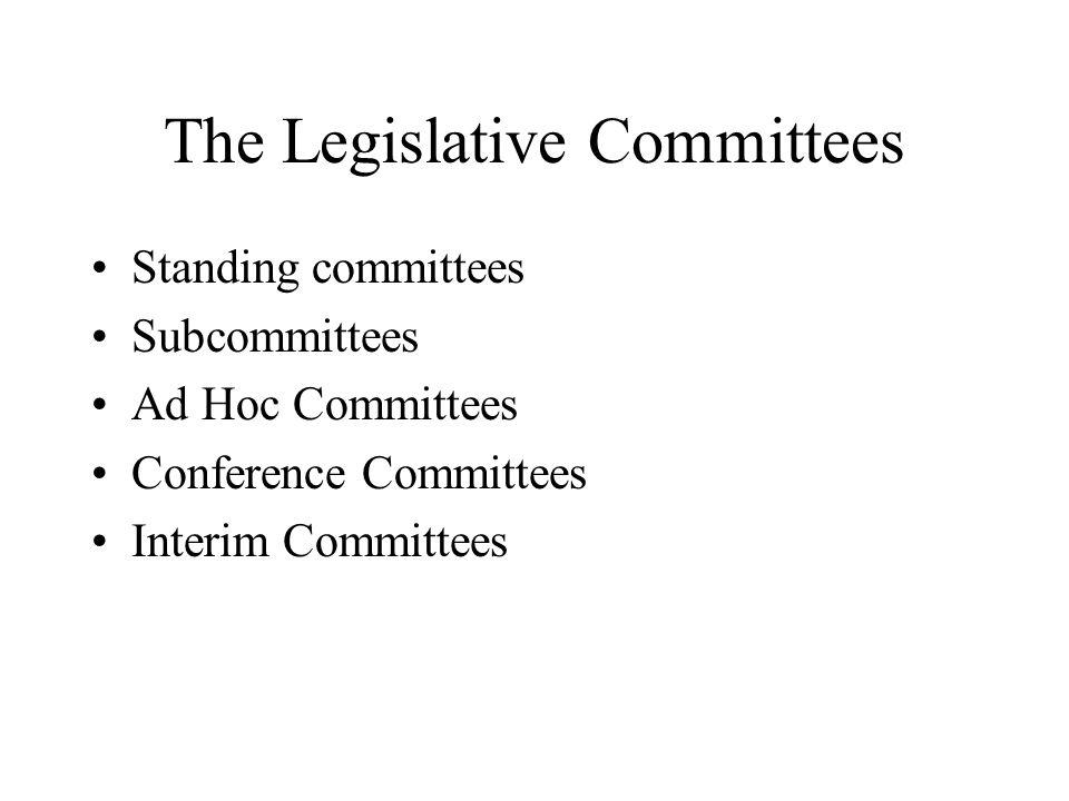 The Legislative Committees Standing committees Subcommittees Ad Hoc Committees Conference Committees Interim Committees
