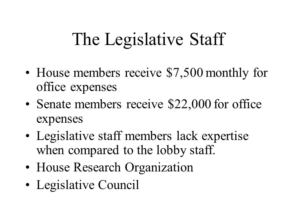The Legislative Staff House members receive $7,500 monthly for office expenses Senate members receive $22,000 for office expenses Legislative staff members lack expertise when compared to the lobby staff.
