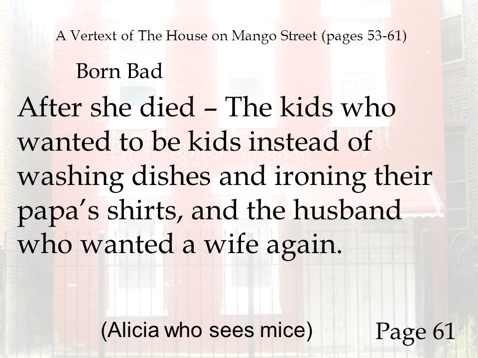 A Vertext of The House on Mango Street (pages 53-61) Born Bad After she died – The kids who wanted to be kids instead of washing dishes and ironing th