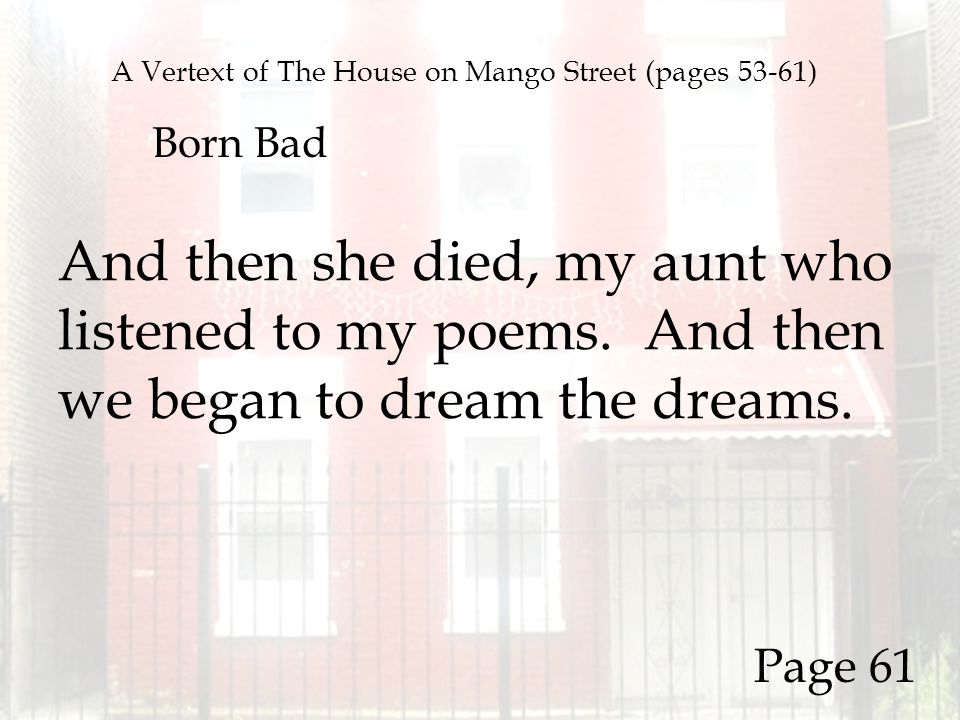 A Vertext of The House on Mango Street (pages 53-61) Born Bad And then she died, my aunt who listened to my poems. And then we began to dream the drea