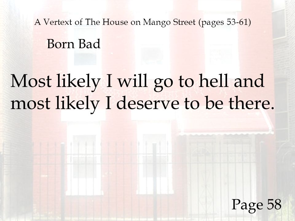 A Vertext of The House on Mango Street (pages 53-61) Born Bad Most likely I will go to hell and most likely I deserve to be there. Page 58