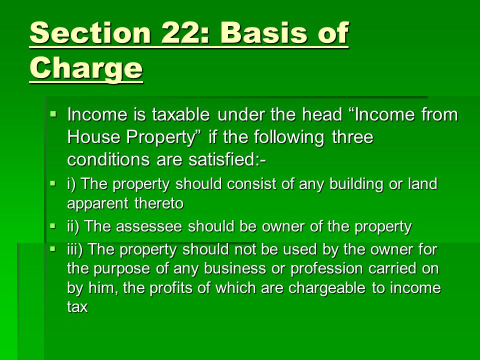 Section 22: Basis of Charge Income is taxable under the head Income from House Property if the following three conditions are satisfied:- Income is taxable under the head Income from House Property if the following three conditions are satisfied:- i) The property should consist of any building or land apparent thereto i) The property should consist of any building or land apparent thereto ii) The assessee should be owner of the property ii) The assessee should be owner of the property iii) The property should not be used by the owner for the purpose of any business or profession carried on by him, the profits of which are chargeable to income tax iii) The property should not be used by the owner for the purpose of any business or profession carried on by him, the profits of which are chargeable to income tax