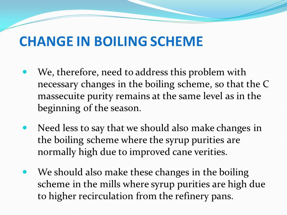 CHANGE IN BOILING SCHEME We, therefore, need to address this problem with necessary changes in the boiling scheme, so that the C massecuite purity rem