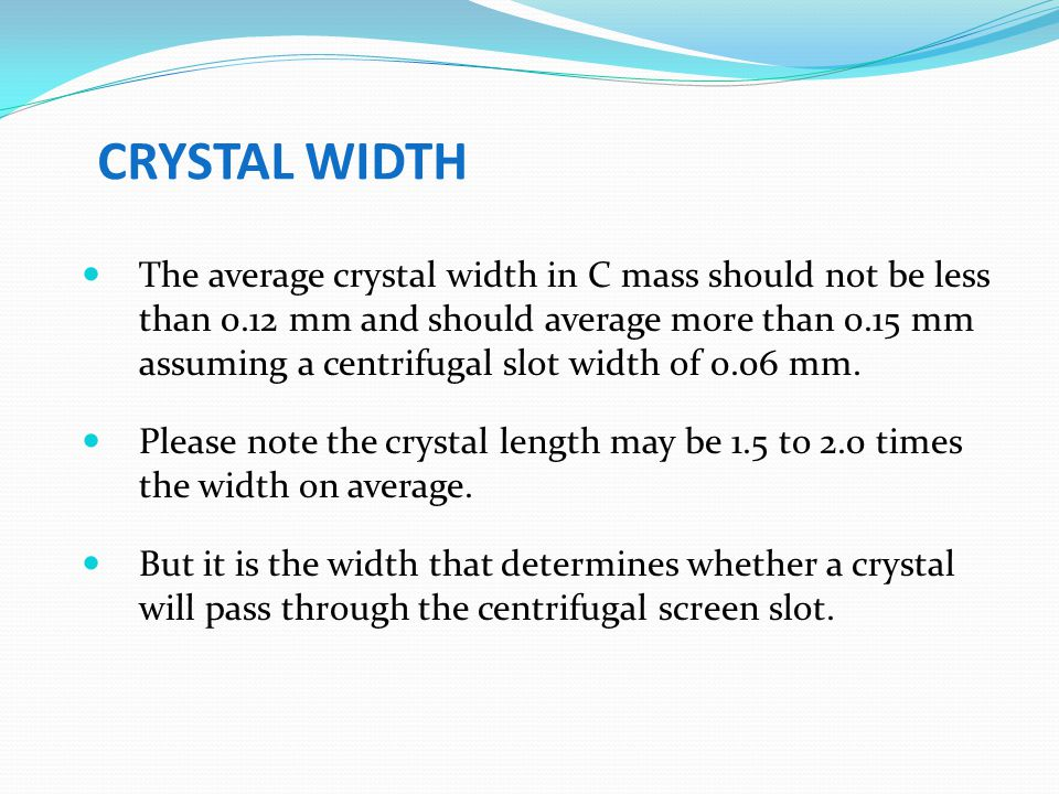 CRYSTAL WIDTH The average crystal width in C mass should not be less than 0.12 mm and should average more than 0.15 mm assuming a centrifugal slot wid