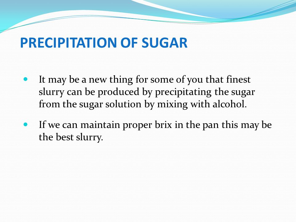 PRECIPITATION OF SUGAR It may be a new thing for some of you that finest slurry can be produced by precipitating the sugar from the sugar solution by