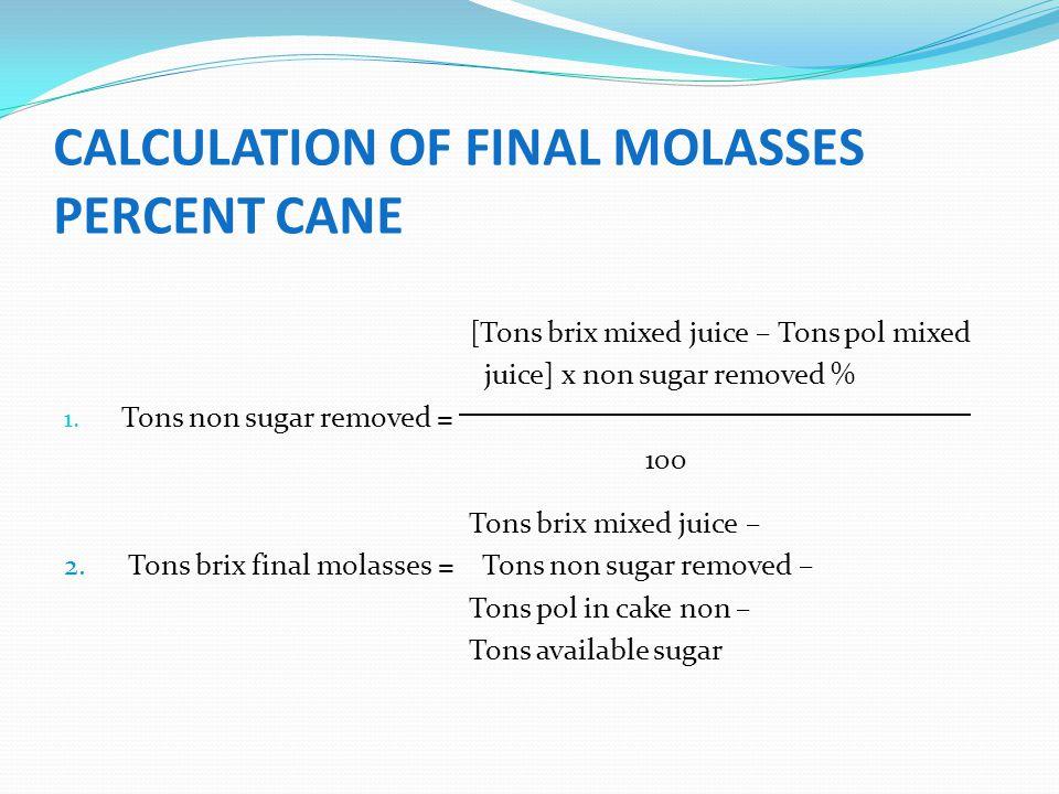CALCULATION OF FINAL MOLASSES PERCENT CANE [Tons brix mixed juice – Tons pol mixed juice] x non sugar removed % 1. Tons non sugar removed = 100 Tons b
