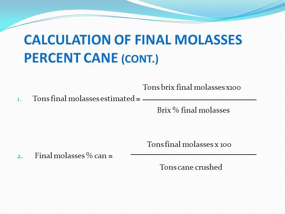 CALCULATION OF FINAL MOLASSES PERCENT CANE (CONT.) Tons brix final molasses x100 1. Tons final molasses estimated = Brix % final molasses Tons final m