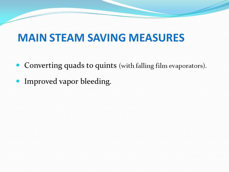 MAIN STEAM SAVING MEASURES Converting quads to quints (with falling film evaporators). Improved vapor bleeding.