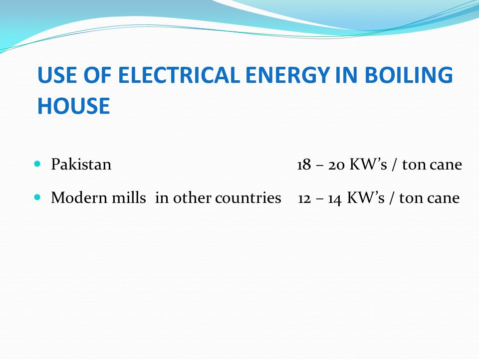 USE OF ELECTRICAL ENERGY IN BOILING HOUSE Pakistan 18 – 20 KWs / ton cane Modern mills in other countries 12 – 14 KWs / ton cane