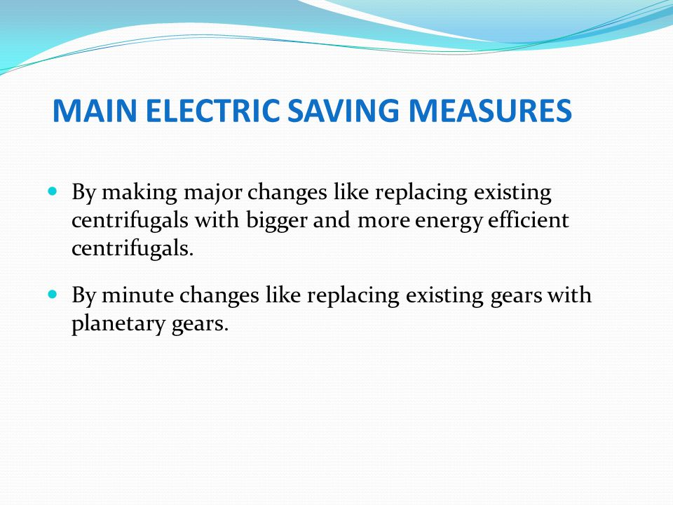 MAIN ELECTRIC SAVING MEASURES By making major changes like replacing existing centrifugals with bigger and more energy efficient centrifugals. By minu
