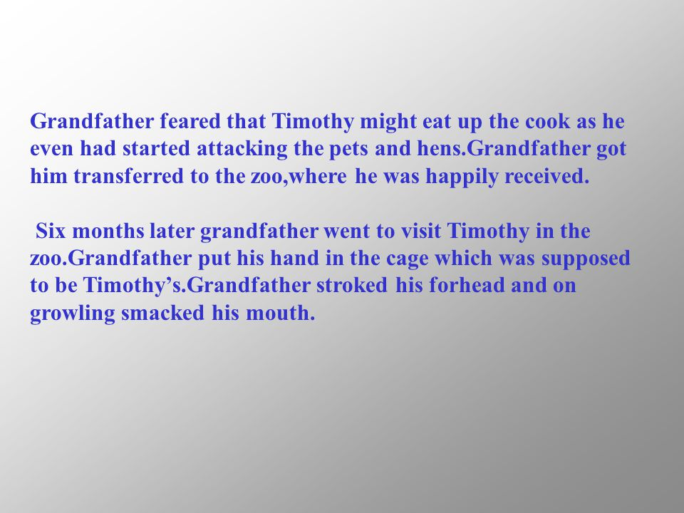 Grandfather feared that Timothy might eat up the cook as he even had started attacking the pets and hens.Grandfather got him transferred to the zoo,wh