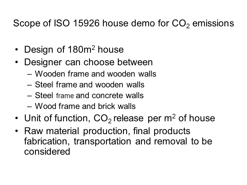 Scope of ISO 15926 house demo for CO 2 emissions Design of 180m 2 house Designer can choose between –Wooden frame and wooden walls –Steel frame and wooden walls –Steel frame and concrete walls –Wood frame and brick walls Unit of function, CO 2 release per m 2 of house Raw material production, final products fabrication, transportation and removal to be considered