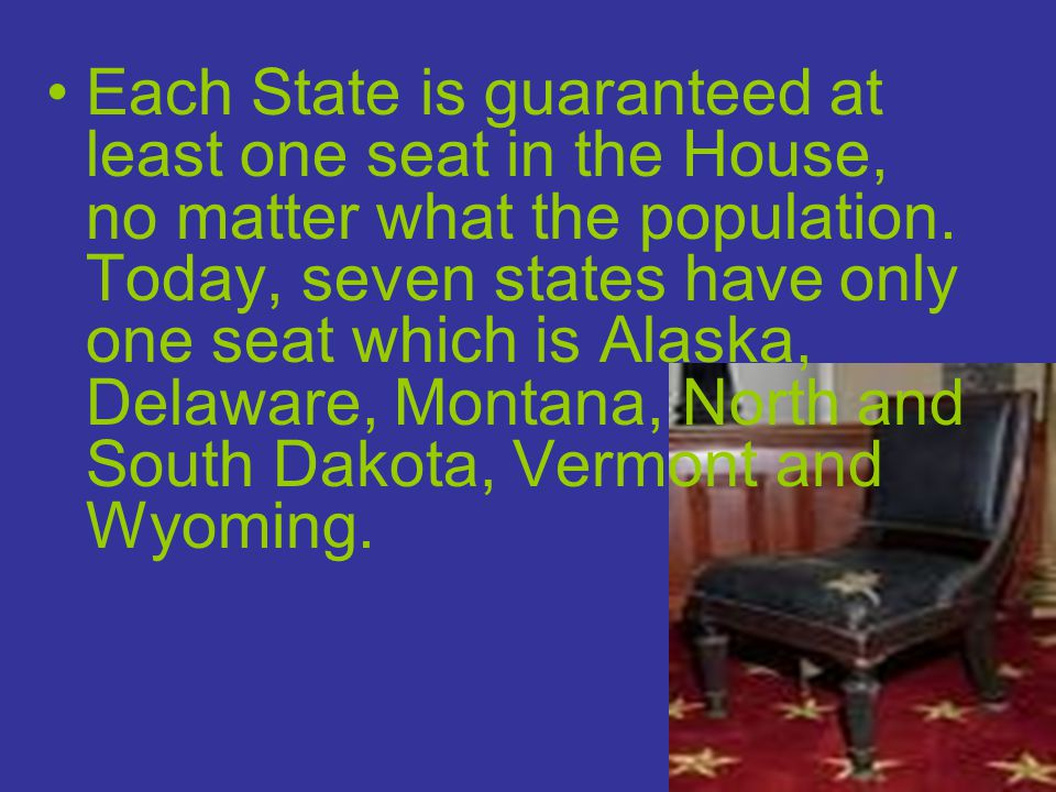 Each State is guaranteed at least one seat in the House, no matter what the population. Today, seven states have only one seat which is Alaska, Delawa