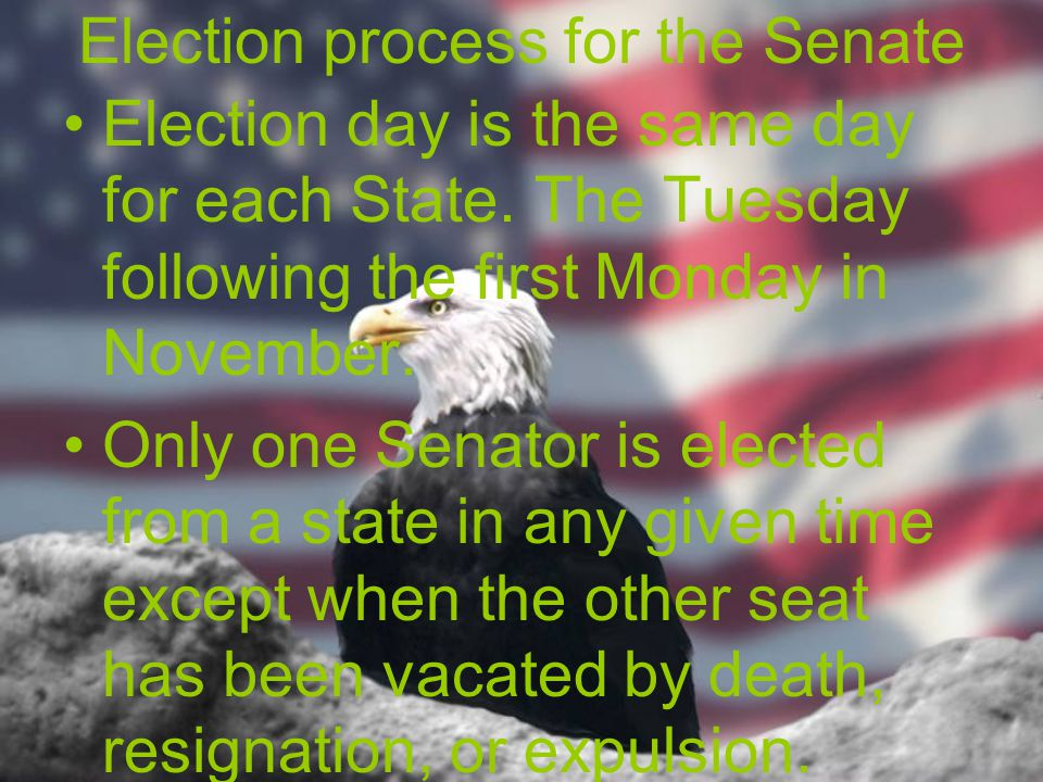 Election process for the Senate Election day is the same day for each State. The Tuesday following the first Monday in November. Only one Senator is e
